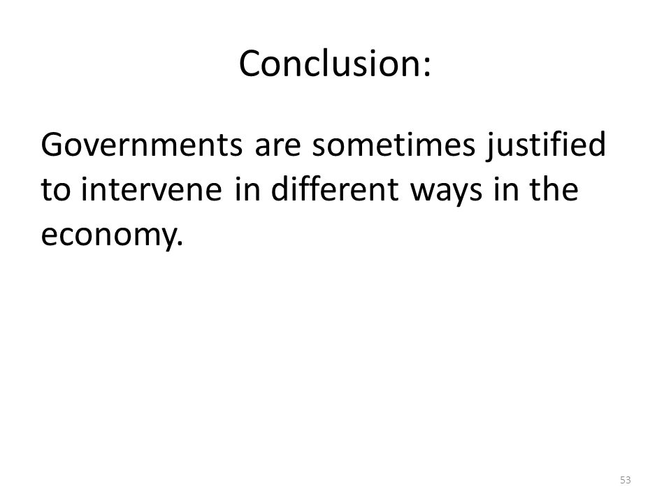 Conclusion: Governments are sometimes justified to intervene in different ways in the economy. 53