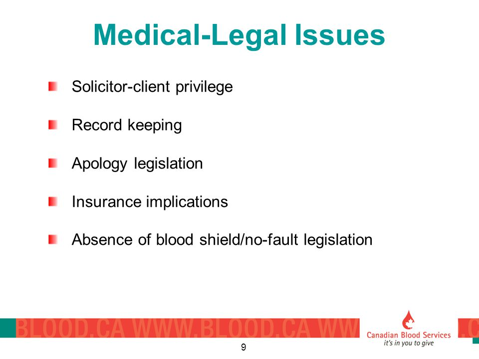 9 Medical-Legal Issues Solicitor-client privilege Record keeping Apology legislation Insurance implications Absence of blood shield/no-fault legislation