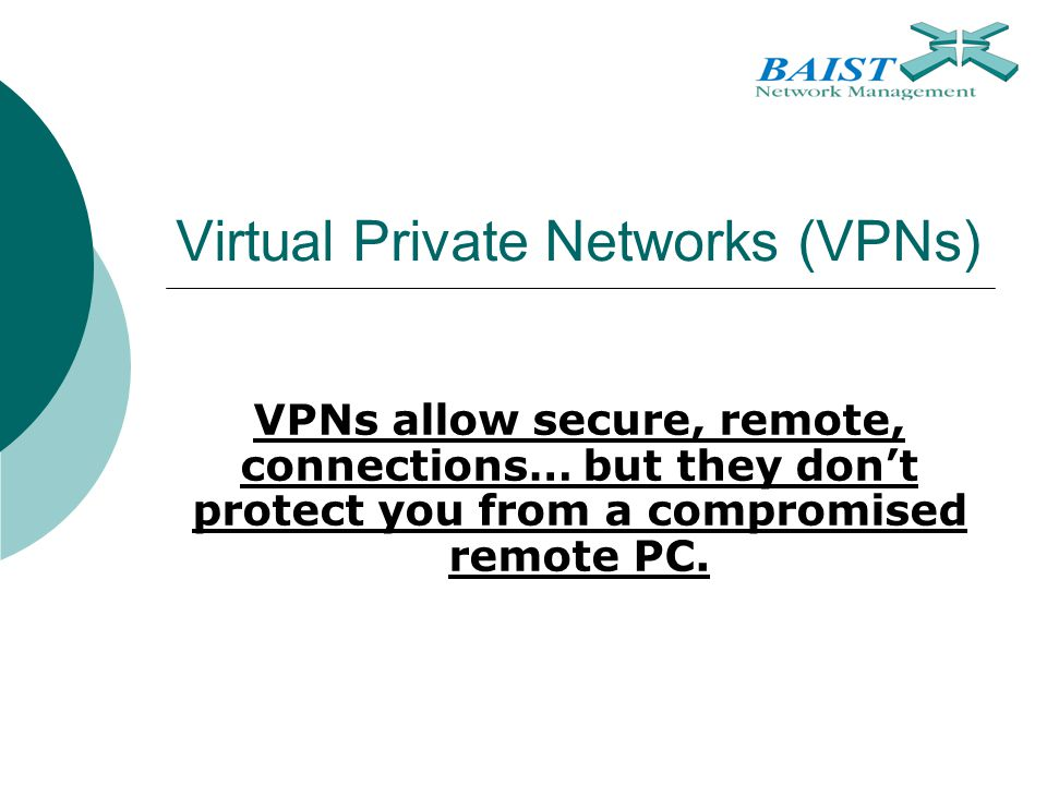 Virtual Private Networks (VPNs) VPNs allow secure, remote, connections… but they don't protect you from a compromised remote PC.