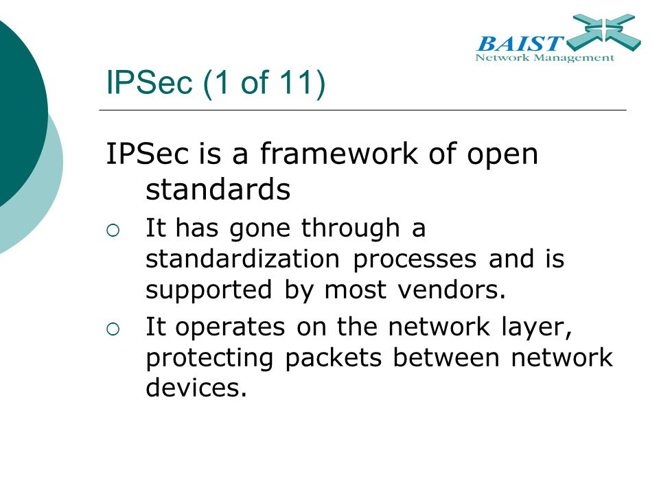 IPSec (1 of 11) IPSec is a framework of open standards  It has gone through a standardization processes and is supported by most vendors.  It operat