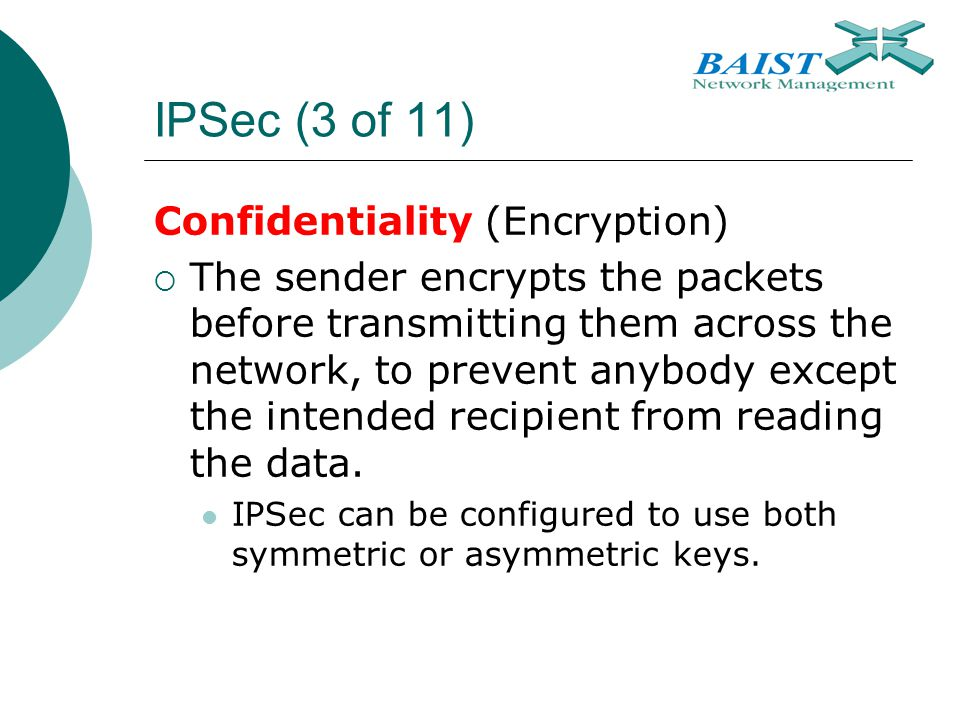 IPSec (3 of 11) Confidentiality (Encryption)  The sender encrypts the packets before transmitting them across the network, to prevent anybody except