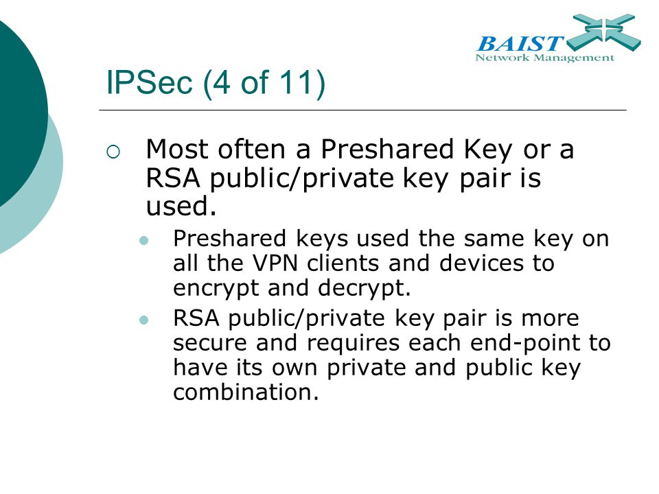 IPSec (4 of 11)  Most often a Preshared Key or a RSA public/private key pair is used. Preshared keys used the same key on all the VPN clients and dev