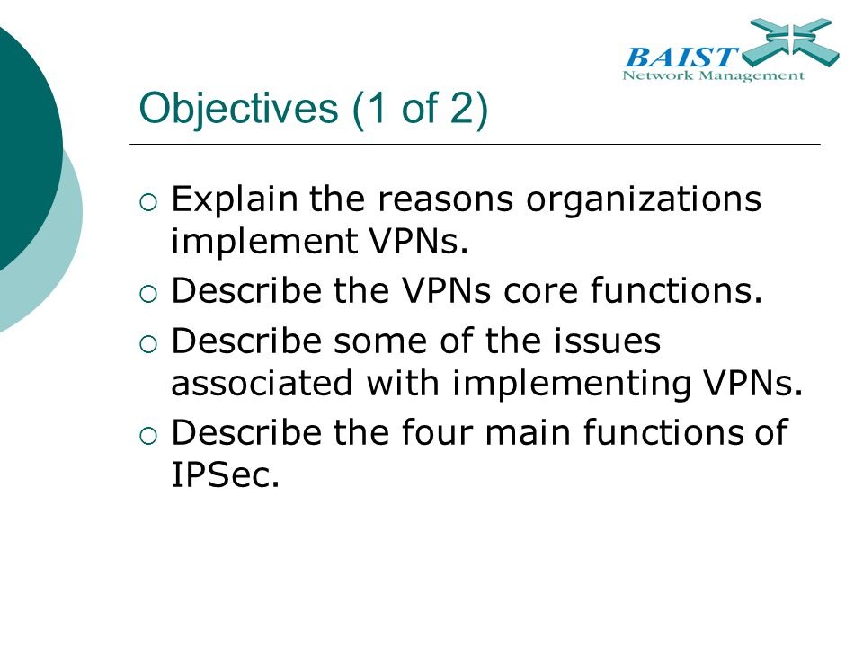 Objectives (1 of 2)  Explain the reasons organizations implement VPNs.  Describe the VPNs core functions.  Describe some of the issues associated w