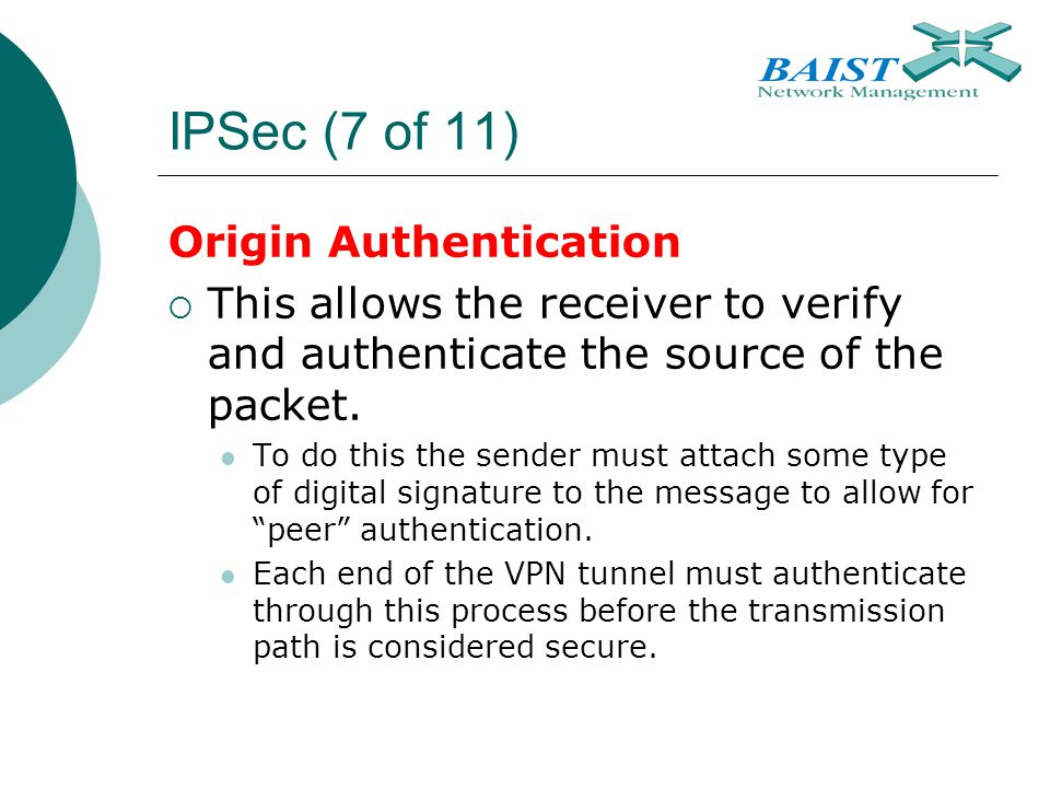 IPSec (7 of 11) Origin Authentication  This allows the receiver to verify and authenticate the source of the packet. To do this the sender must attac