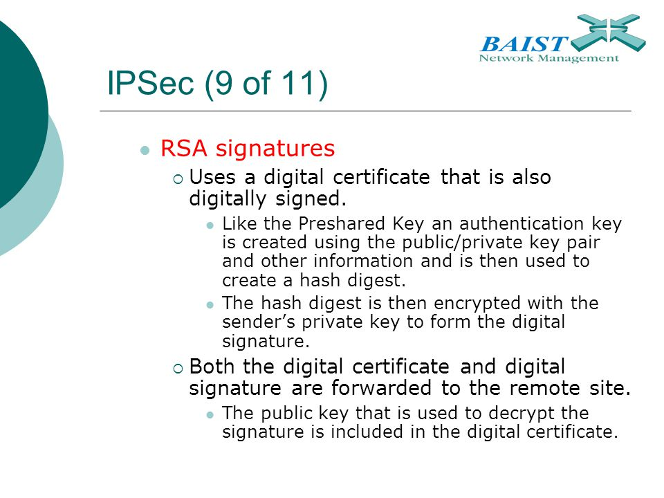 IPSec (9 of 11) RSA signatures  Uses a digital certificate that is also digitally signed. Like the Preshared Key an authentication key is created usi