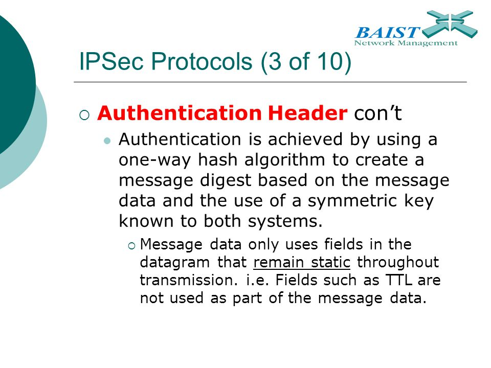 IPSec Protocols (3 of 10)  Authentication Header con't Authentication is achieved by using a one-way hash algorithm to create a message digest based