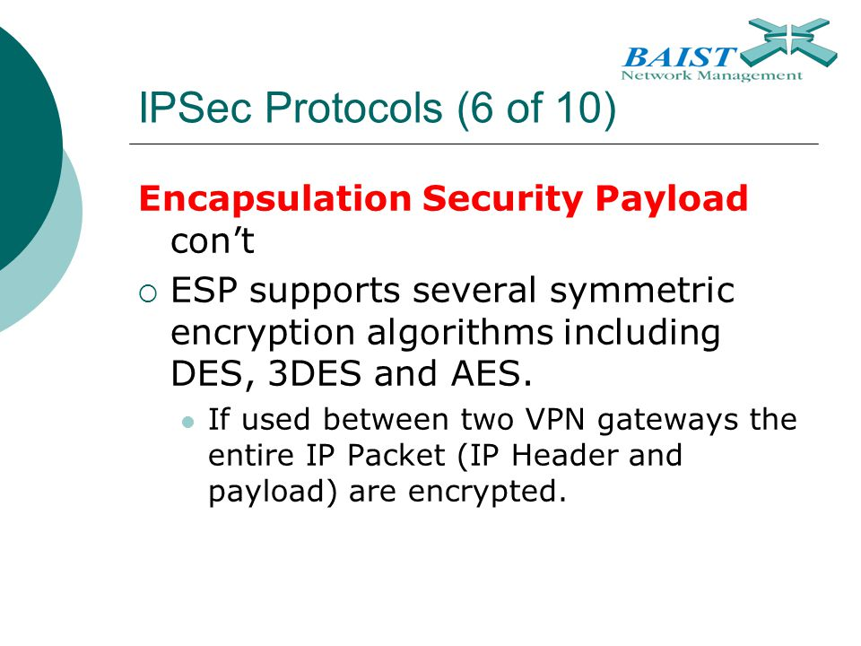 IPSec Protocols (6 of 10) Encapsulation Security Payload con't  ESP supports several symmetric encryption algorithms including DES, 3DES and AES. If