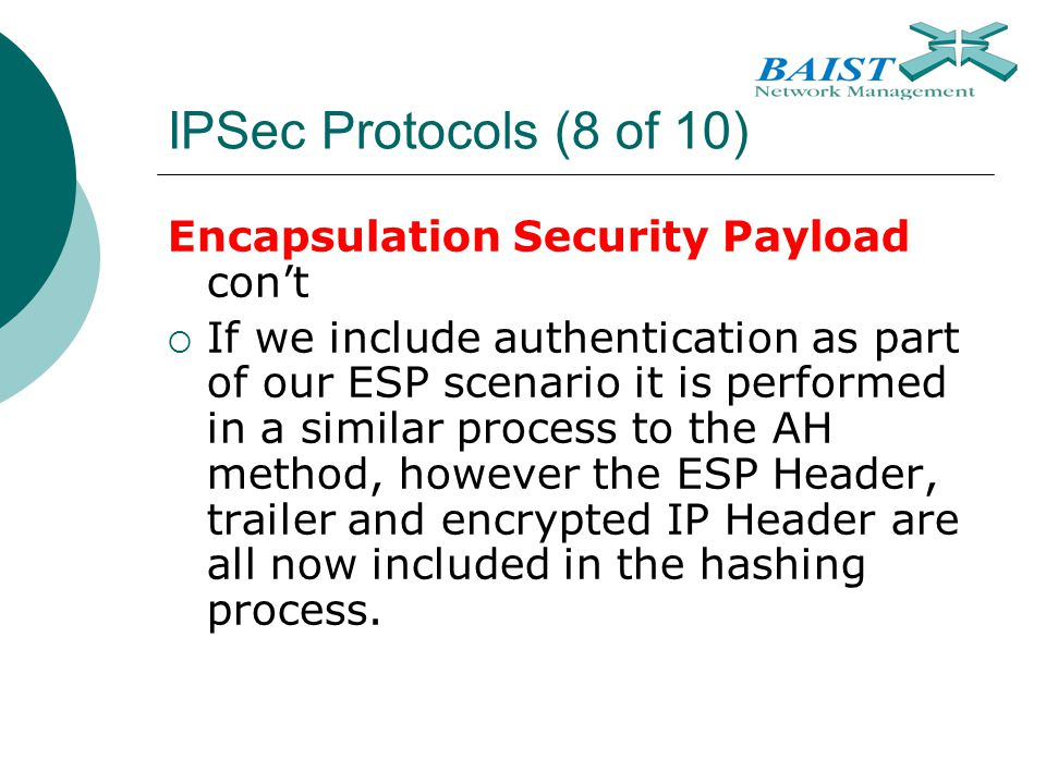 IPSec Protocols (8 of 10) Encapsulation Security Payload con't  If we include authentication as part of our ESP scenario it is performed in a similar