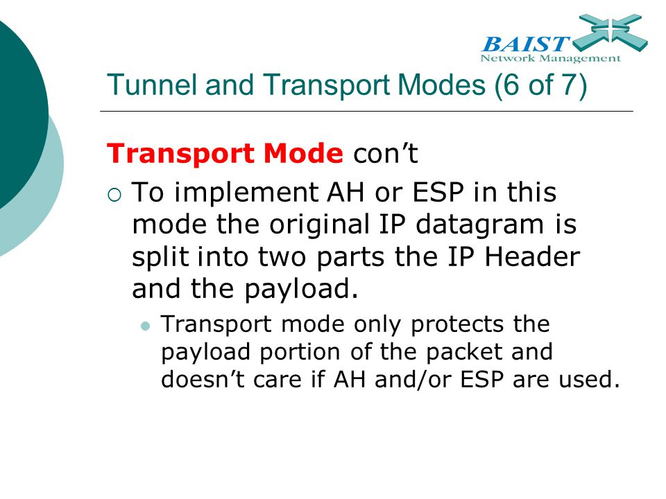 Tunnel and Transport Modes (6 of 7) Transport Mode con't  To implement AH or ESP in this mode the original IP datagram is split into two parts the IP