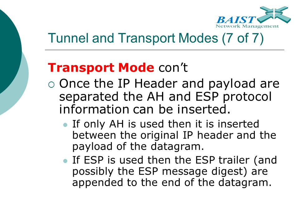 Tunnel and Transport Modes (7 of 7) Transport Mode con't  Once the IP Header and payload are separated the AH and ESP protocol information can be ins