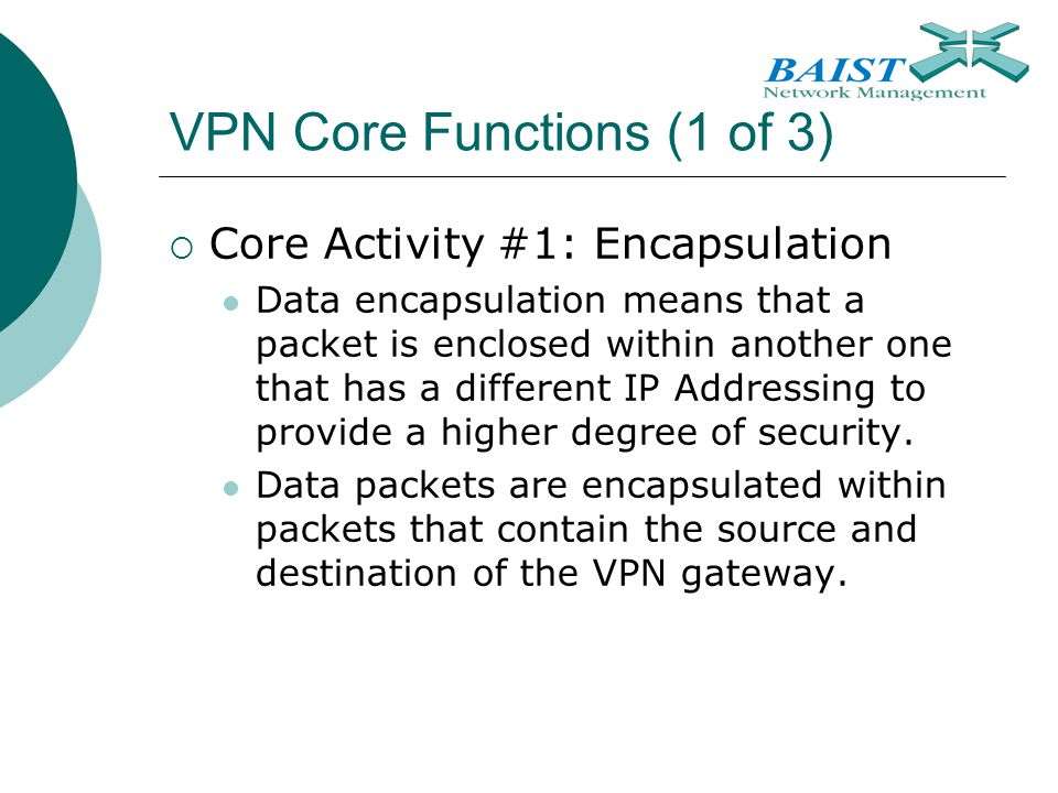 VPN Core Functions (1 of 3)  Core Activity #1: Encapsulation Data encapsulation means that a packet is enclosed within another one that has a differe