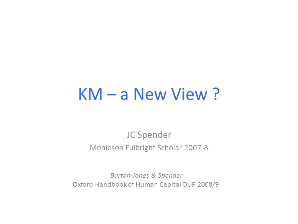 KM – a New View ? JC Spender Monieson Fulbright Scholar 2007-8 Burton-Jones & Spender Oxford Handbook of Human Capital OUP 2008/9