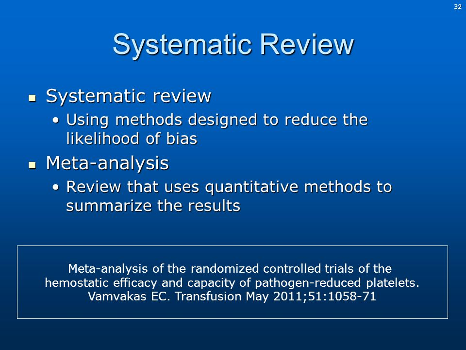 32 Systematic Review Systematic review Systematic review Using methods designed to reduce the likelihood of biasUsing methods designed to reduce the likelihood of bias Meta-analysis Meta-analysis Review that uses quantitative methods to summarize the resultsReview that uses quantitative methods to summarize the results Meta-analysis of the randomized controlled trials of the hemostatic efficacy and capacity of pathogen-reduced platelets.