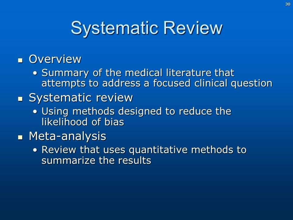 30 Systematic Review Overview Overview Summary of the medical literature that attempts to address a focused clinical questionSummary of the medical literature that attempts to address a focused clinical question Systematic review Systematic review Using methods designed to reduce the likelihood of biasUsing methods designed to reduce the likelihood of bias Meta-analysis Meta-analysis Review that uses quantitative methods to summarize the resultsReview that uses quantitative methods to summarize the results