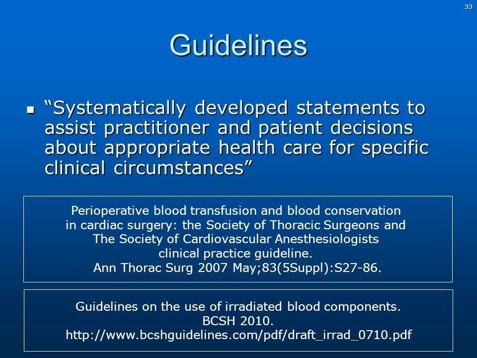33Guidelines Systematically developed statements to assist practitioner and patient decisions about appropriate health care for specific clinical circumstances Systematically developed statements to assist practitioner and patient decisions about appropriate health care for specific clinical circumstances Perioperative blood transfusion and blood conservation in cardiac surgery: the Society of Thoracic Surgeons and The Society of Cardiovascular Anesthesiologists clinical practice guideline.