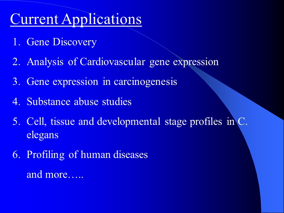 Current Applications 1.Gene Discovery 2.Analysis of Cardiovascular gene expression 3.Gene expression in carcinogenesis 4.Substance abuse studies 5.Cel