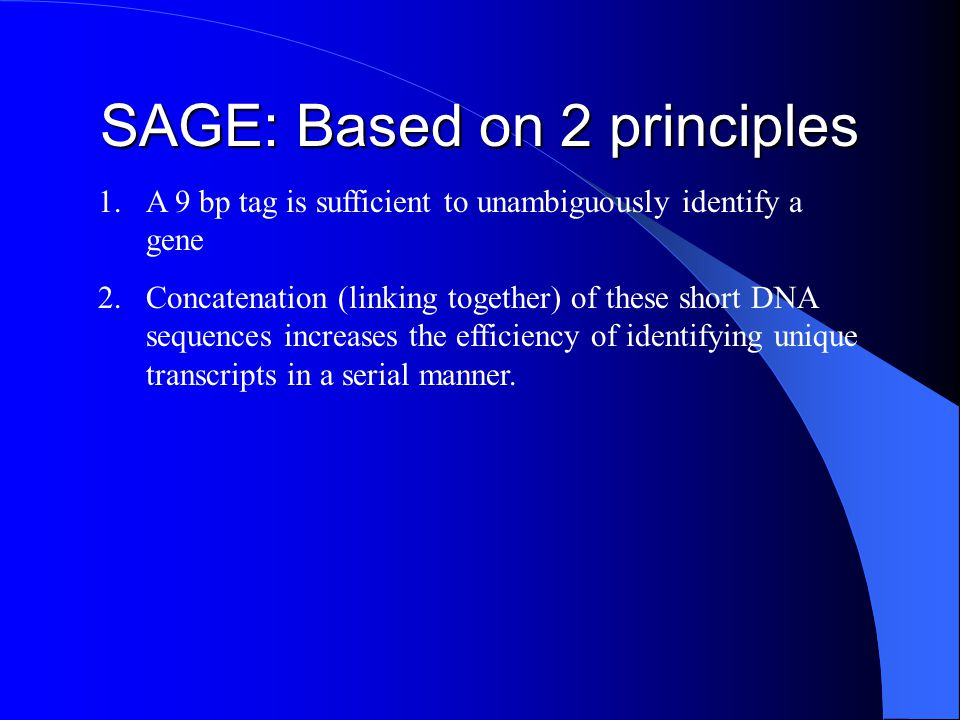 SAGE: Based on 2 principles 1.A 9 bp tag is sufficient to unambiguously identify a gene 2.Concatenation (linking together) of these short DNA sequence