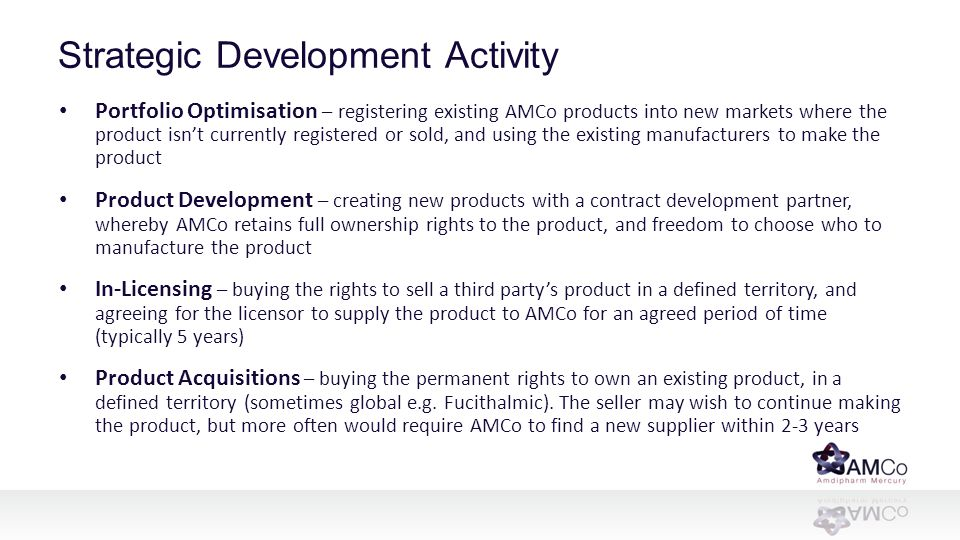 Strategic Development Activity Portfolio Optimisation – registering existing AMCo products into new markets where the product isn't currently registered or sold, and using the existing manufacturers to make the product Product Development – creating new products with a contract development partner, whereby AMCo retains full ownership rights to the product, and freedom to choose who to manufacture the product In-Licensing – buying the rights to sell a third party's product in a defined territory, and agreeing for the licensor to supply the product to AMCo for an agreed period of time (typically 5 years) Product Acquisitions – buying the permanent rights to own an existing product, in a defined territory (sometimes global e.g.