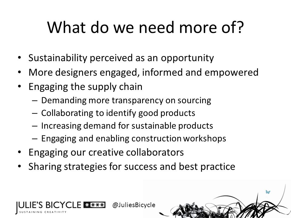 @JuliesBicycle What do we need more of? Sustainability perceived as an opportunity More designers engaged, informed and empowered Engaging the supply