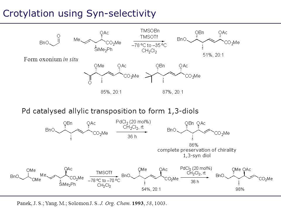 Crotylation using Syn-selectivity Panek, J. S.; Yang. M.; Solomon J. S. J. Org. Chem. 1993, 58, 1003. Form oxonium in situ Pd catalysed allylic transp