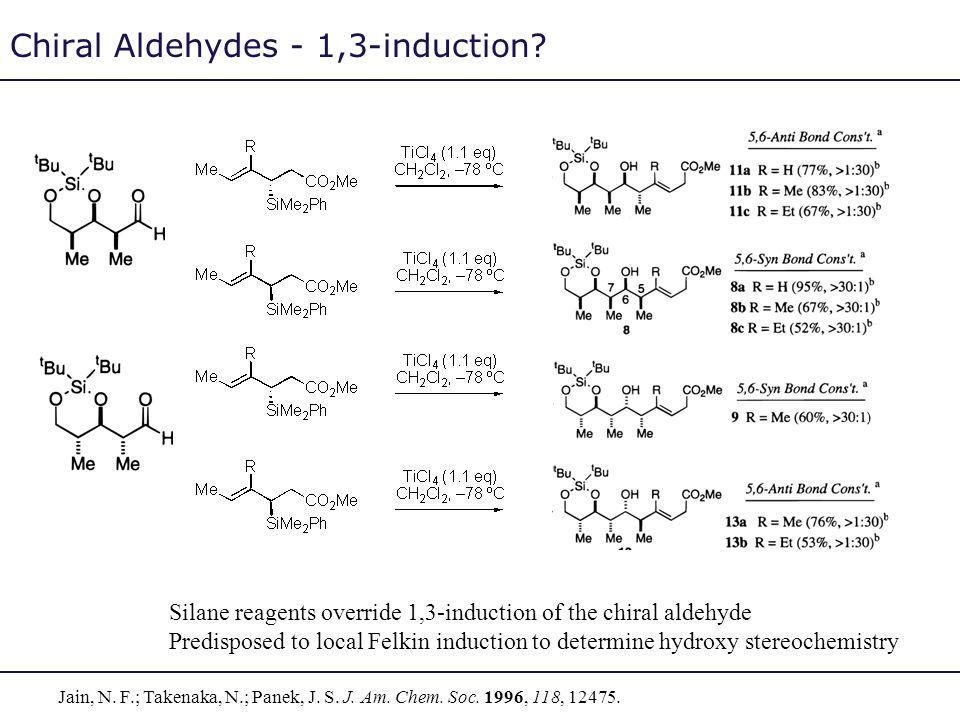 Chiral Aldehydes - 1,3-induction? Jain, N. F.; Takenaka, N.; Panek, J. S. J. Am. Chem. Soc. 1996, 118, 12475. Silane reagents override 1,3-induction o