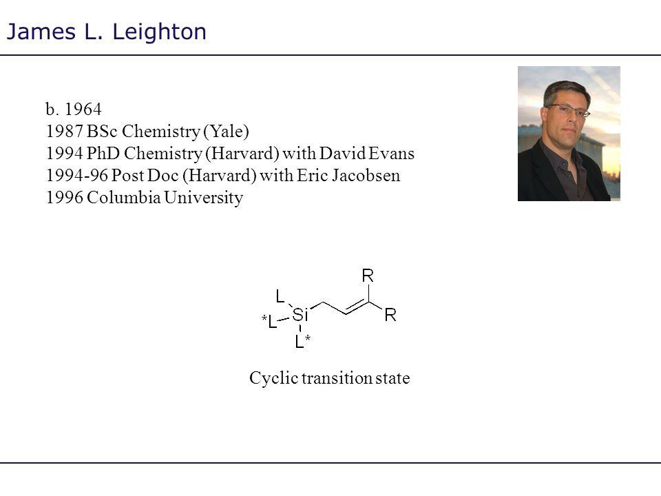 James L. Leighton b. 1964 1987 BSc Chemistry (Yale) 1994 PhD Chemistry (Harvard) with David Evans 1994-96 Post Doc (Harvard) with Eric Jacobsen 1996 C