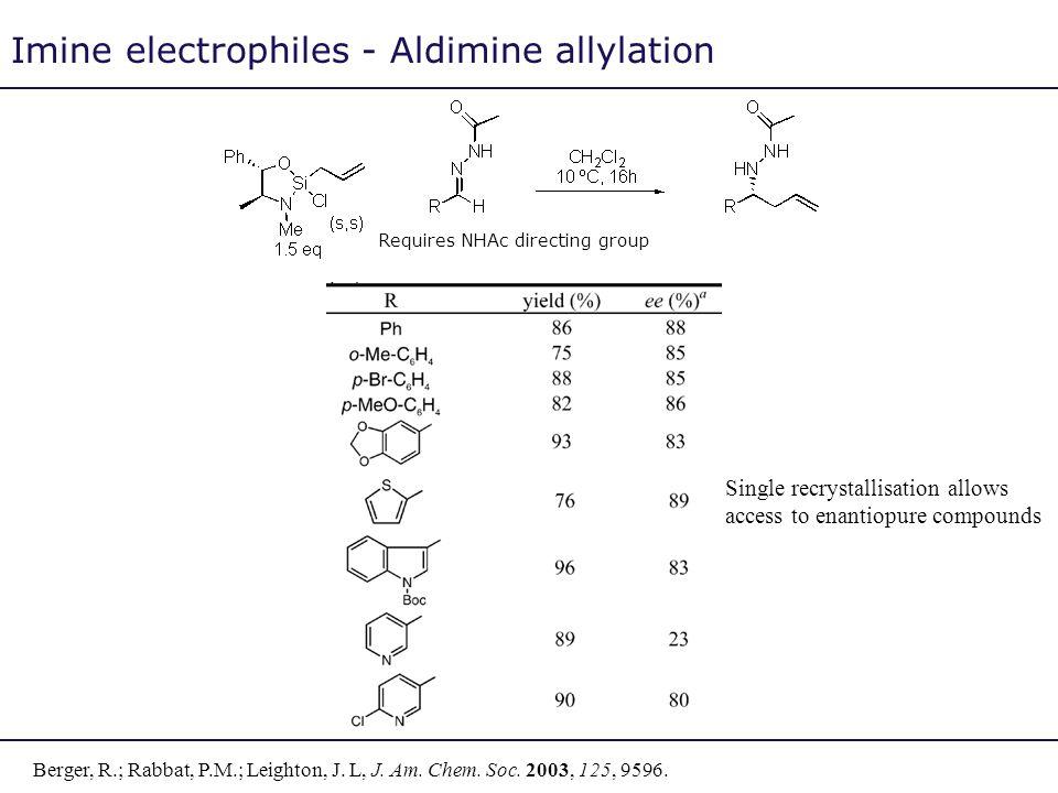 Imine electrophiles - Aldimine allylation Requires NHAc directing group Berger, R.; Rabbat, P.M.; Leighton, J. L, J. Am. Chem. Soc. 2003, 125, 9596. S