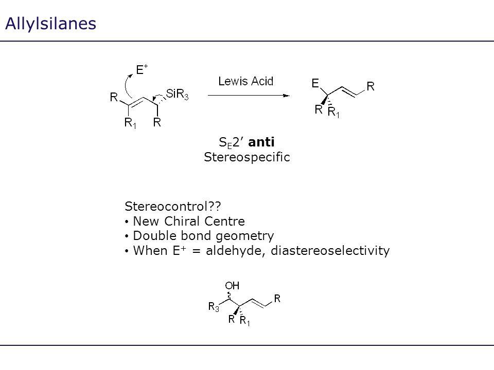 Allylsilanes S E 2' anti Stereospecific Stereocontrol?? New Chiral Centre Double bond geometry When E + = aldehyde, diastereoselectivity