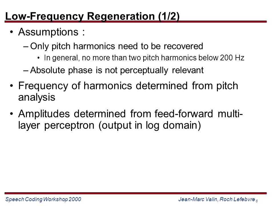 Speech Coding Workshop 2000 Jean-Marc Valin, Roch Lefebvre 6 Low-Frequency Regeneration (1/2) Assumptions : –Only pitch harmonics need to be recovered