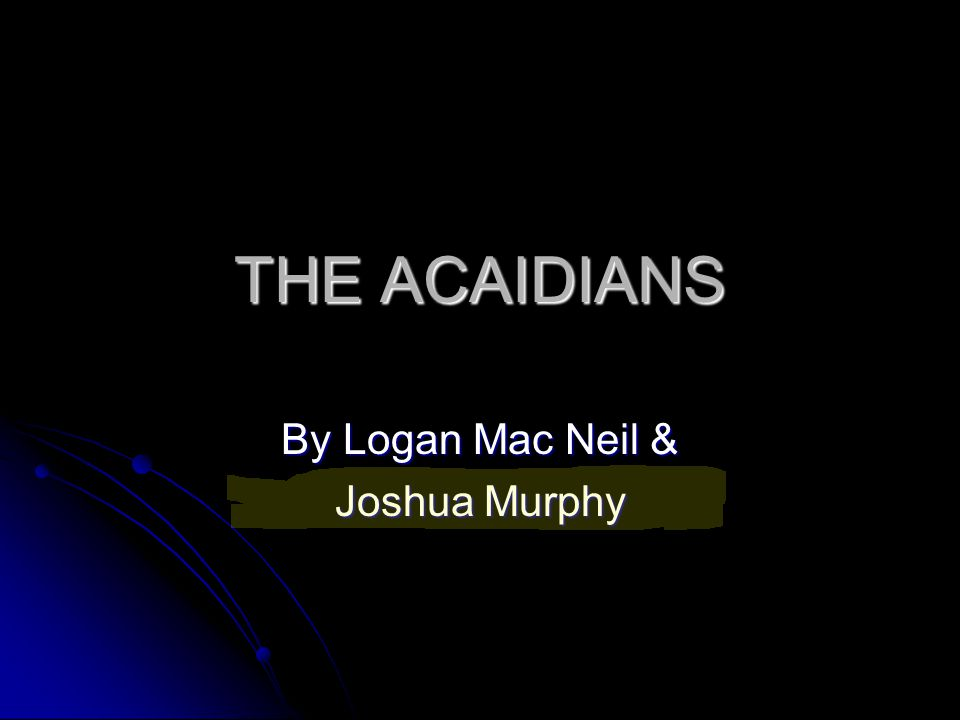 THE ACAIDIANS By Logan Mac Neil & Joshua Murphy