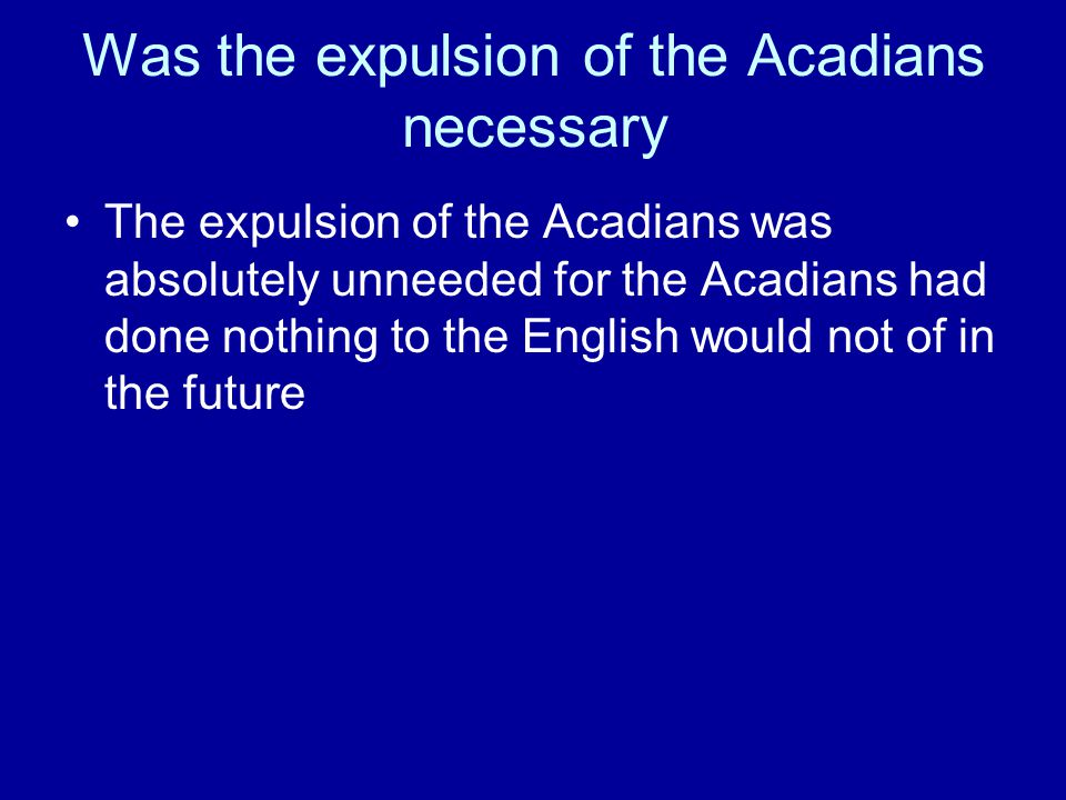Was the expulsion of the Acadians necessary The expulsion of the Acadians was absolutely unneeded for the Acadians had done nothing to the English would not of in the future