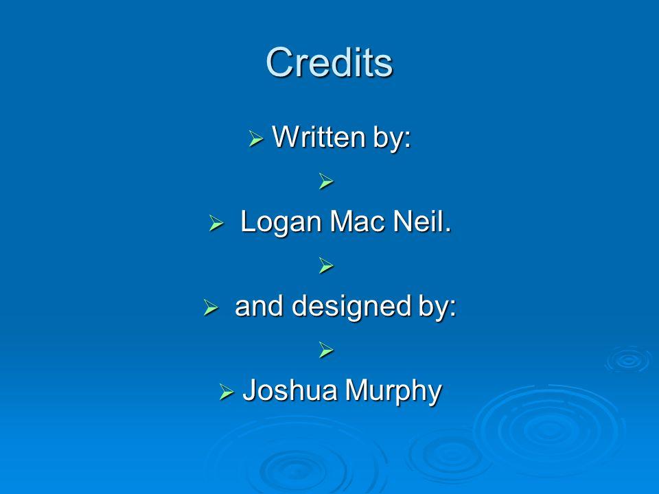 Credits  Written by:   Logan Mac Neil.   and designed by:   Joshua Murphy
