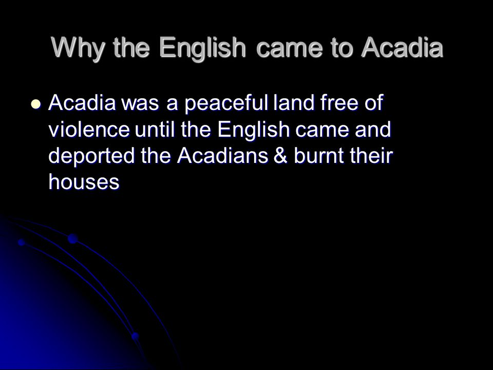 Why the English came to Acadia Acadia was a peaceful land free of violence until the English came and deported the Acadians & burnt their houses