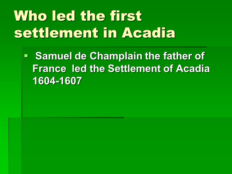 Who led the first settlement in Acadia  Samuel de Champlain the father of France led the Settlement of Acadia 1604-1607