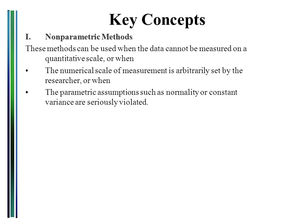 Key Concepts I.Nonparametric Methods These methods can be used when the data cannot be measured on a quantitative scale, or when The numerical scale o