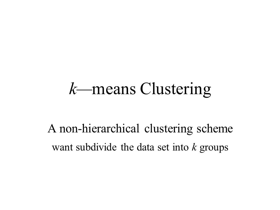 k—means Clustering A non-hierarchical clustering scheme want subdivide the data set into k groups