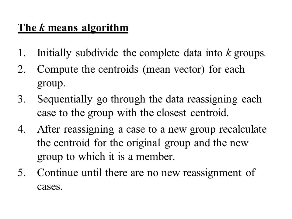The k means algorithm 1.Initially subdivide the complete data into k groups.