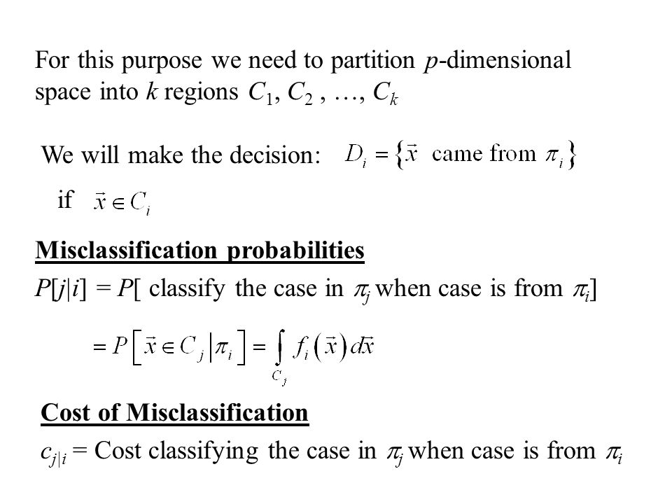 We will make the decision: For this purpose we need to partition p-dimensional space into k regions C 1, C 2, …, C k if Misclassification probabilities P[j|i] = P[ classify the case in  j when case is from  i ] Cost of Misclassification c j|i = Cost classifying the case in  j when case is from  i