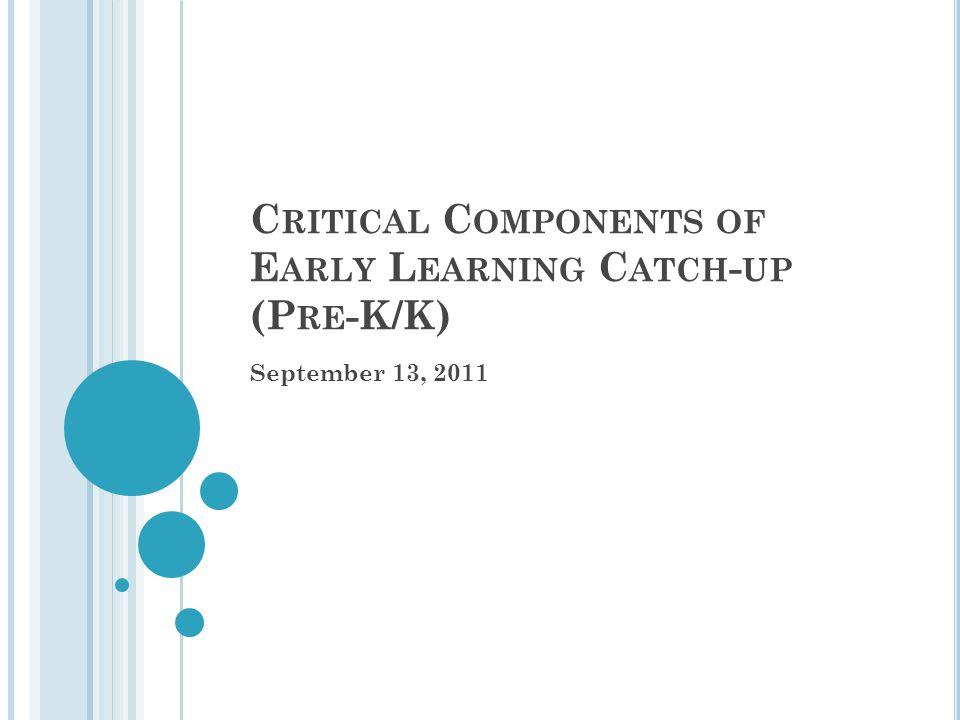 C RITICAL C OMPONENTS OF E ARLY L EARNING C ATCH - UP (P RE -K/K) September 13, 2011