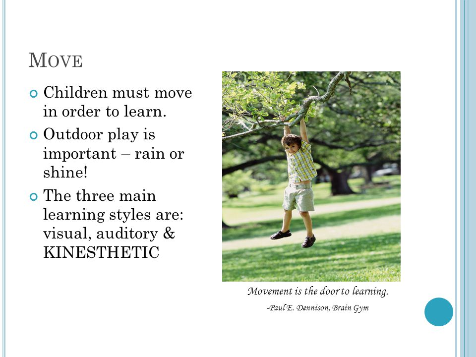 M OVE Children must move in order to learn. Outdoor play is important – rain or shine! The three main learning styles are: visual, auditory & KINESTHE