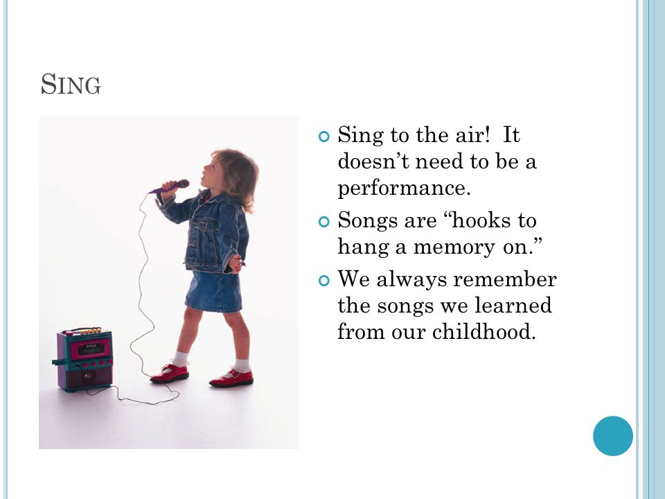 """S ING Sing to the air! It doesn't need to be a performance. Songs are """"hooks to hang a memory on."""" We always remember the songs we learned from our ch"""