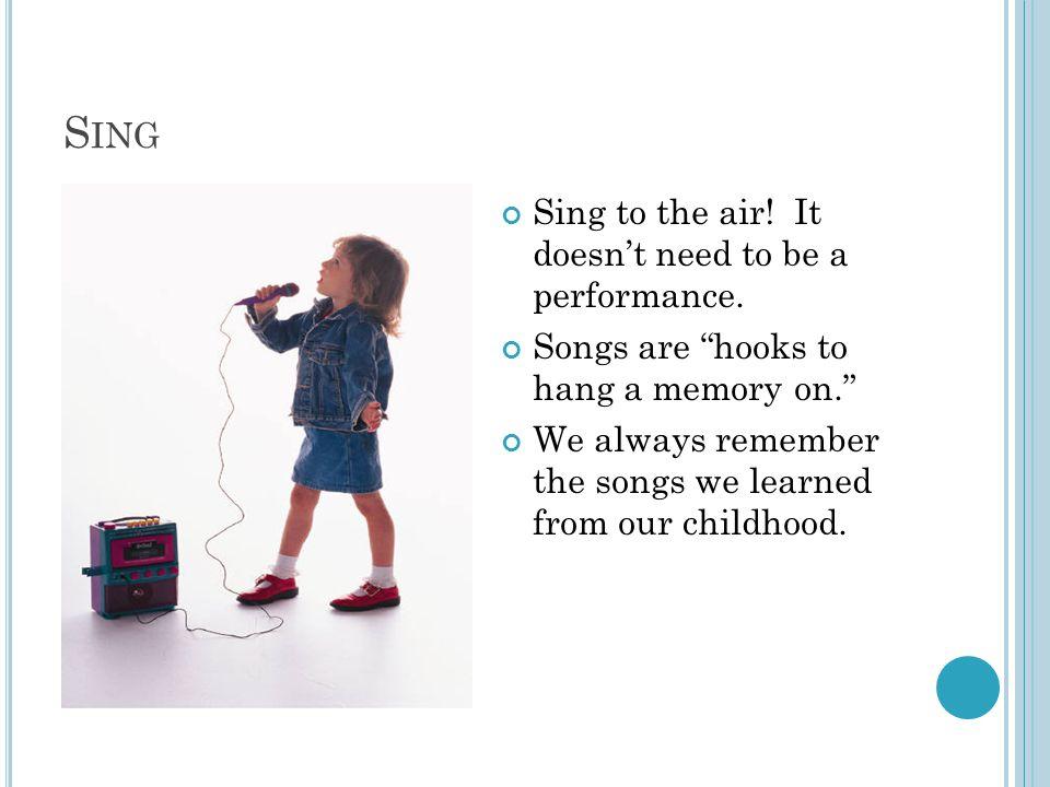 S ING Sing to the air. It doesn't need to be a performance.