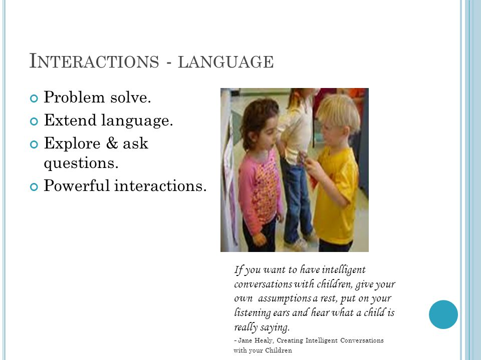 I NTERACTIONS - LANGUAGE Problem solve. Extend language. Explore & ask questions. Powerful interactions. If you want to have intelligent conversations