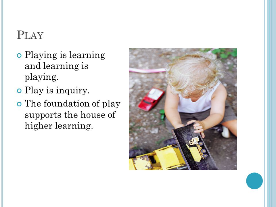P LAY Playing is learning and learning is playing. Play is inquiry. The foundation of play supports the house of higher learning.