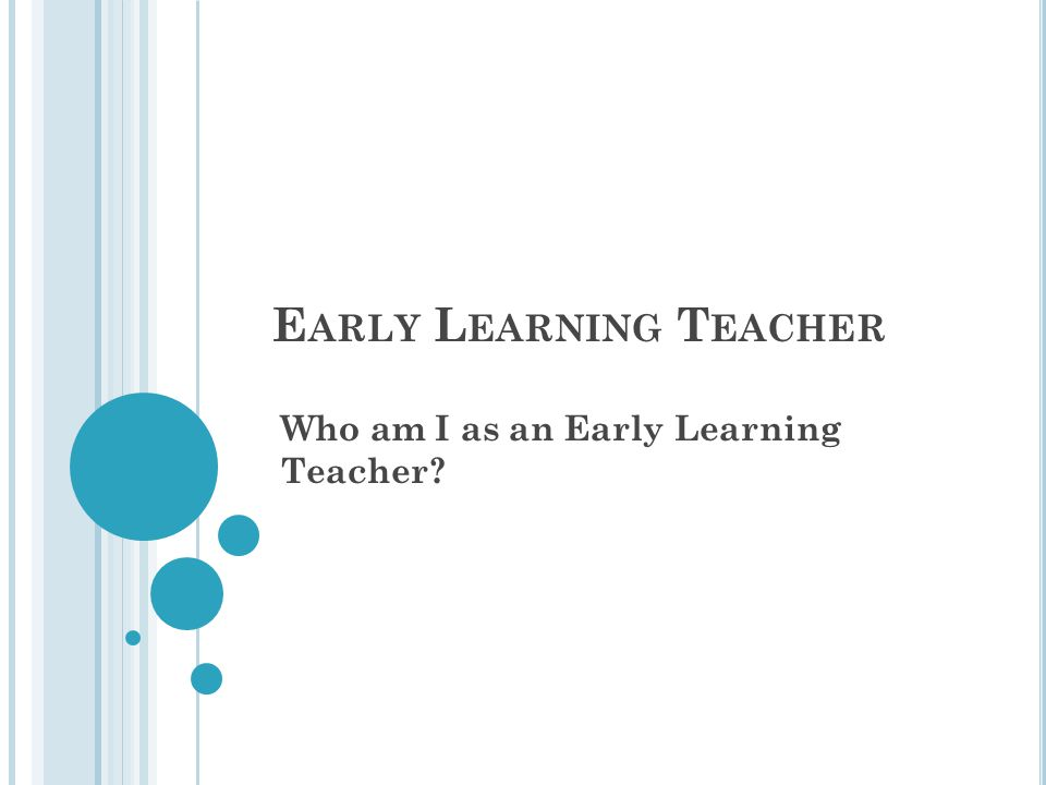 E ARLY L EARNING T EACHER Who am I as an Early Learning Teacher?