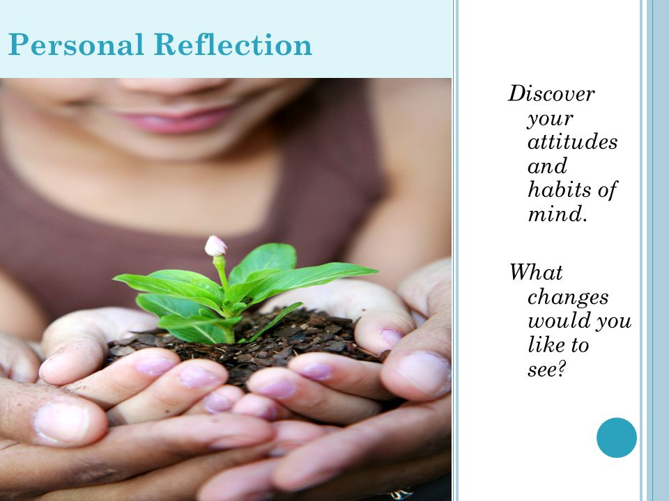 P ERSONAL R EFLECTION Discover your attitudes and habits of mind. What changes would you like to see? Personal Reflection