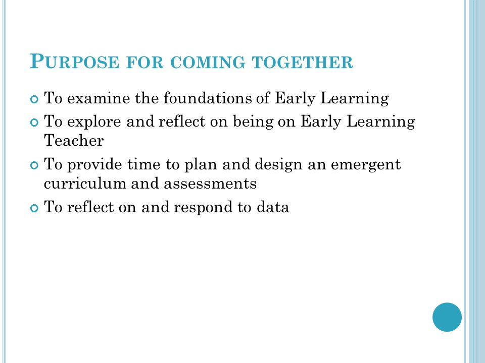 P URPOSE FOR COMING TOGETHER To examine the foundations of Early Learning To explore and reflect on being on Early Learning Teacher To provide time to plan and design an emergent curriculum and assessments To reflect on and respond to data