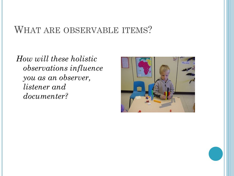 W HAT ARE OBSERVABLE ITEMS ? How will these holistic observations influence you as an observer, listener and documenter?
