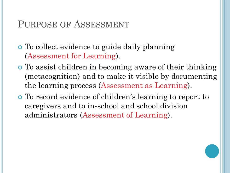 P URPOSE OF A SSESSMENT To collect evidence to guide daily planning (Assessment for Learning).
