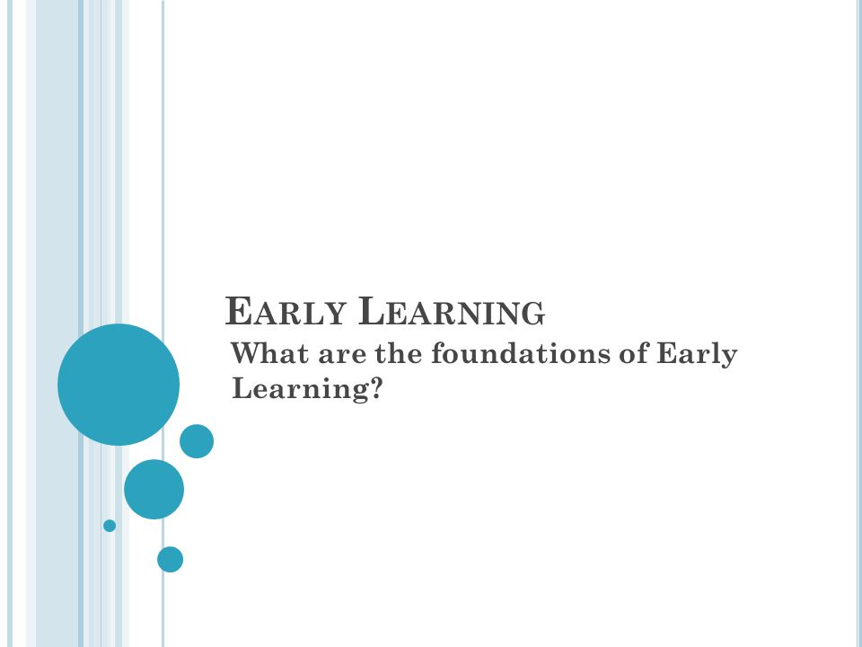 E ARLY L EARNING What are the foundations of Early Learning?